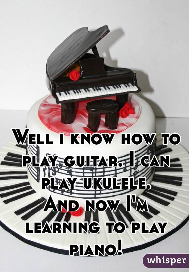 Well i know how to play guitar. I can play ukulele.  And now I'm learning to play piano!