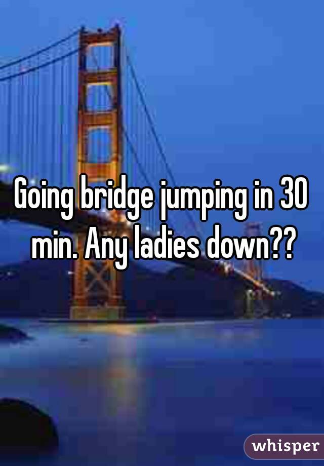 Going bridge jumping in 30 min. Any ladies down??