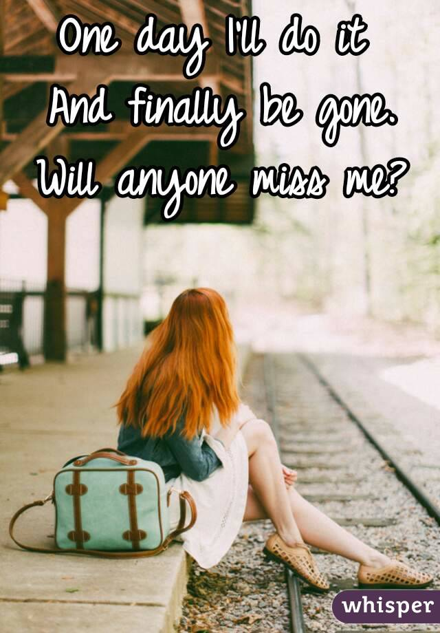 One day I'll do it  And finally be gone. Will anyone miss me?