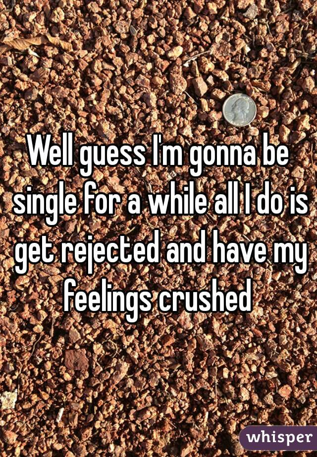 Well guess I'm gonna be single for a while all I do is get rejected and have my feelings crushed