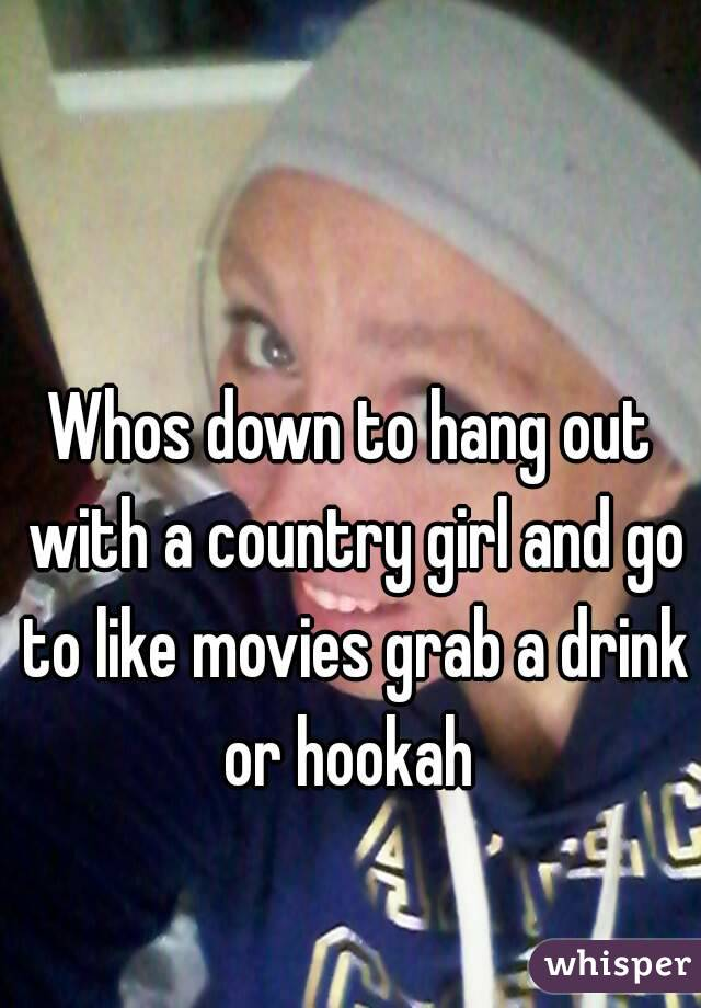 Whos down to hang out with a country girl and go to like movies grab a drink or hookah