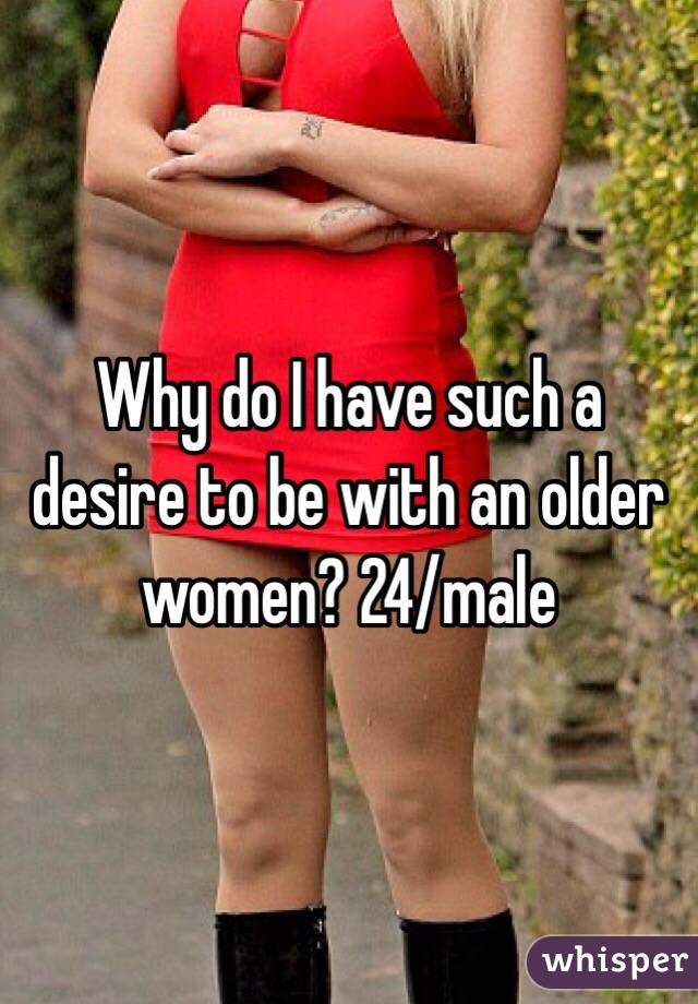 Why do I have such a desire to be with an older women? 24/male