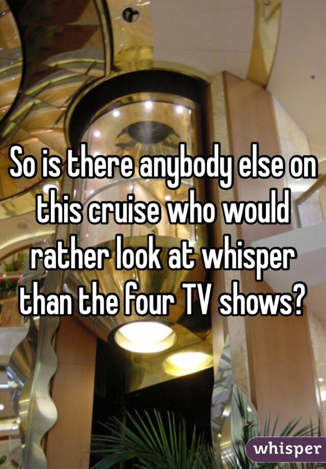 So is there anybody else on this cruise who would rather look at whisper than the four TV shows?