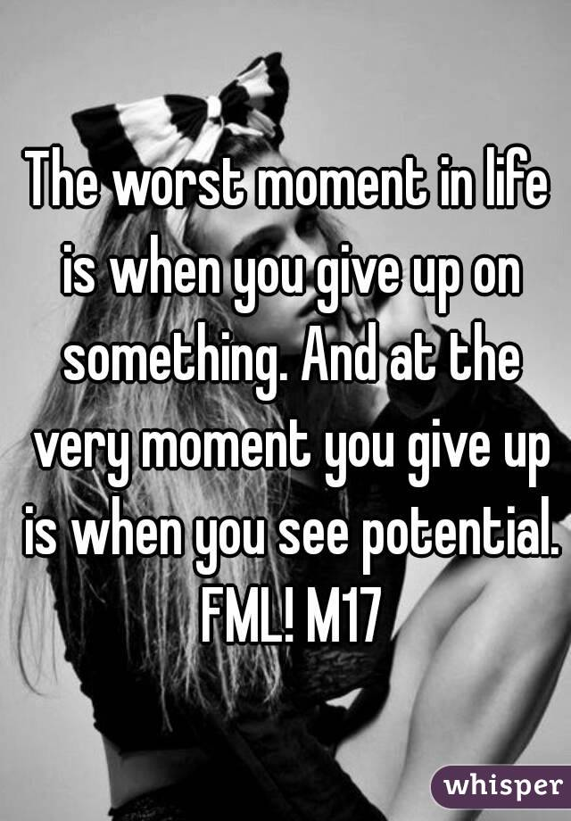 The worst moment in life is when you give up on something. And at the very moment you give up is when you see potential. FML! M17