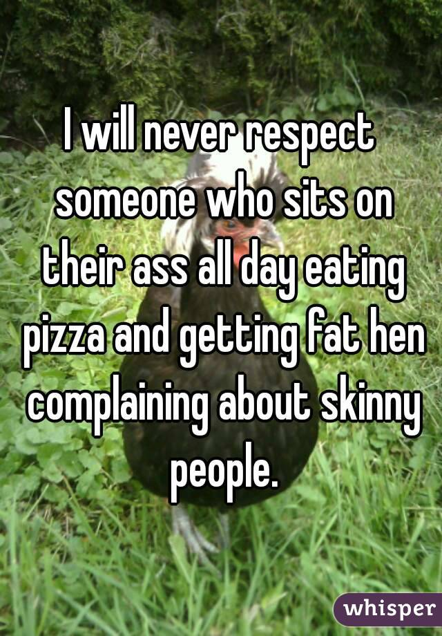 I will never respect someone who sits on their ass all day eating pizza and getting fat hen complaining about skinny people.