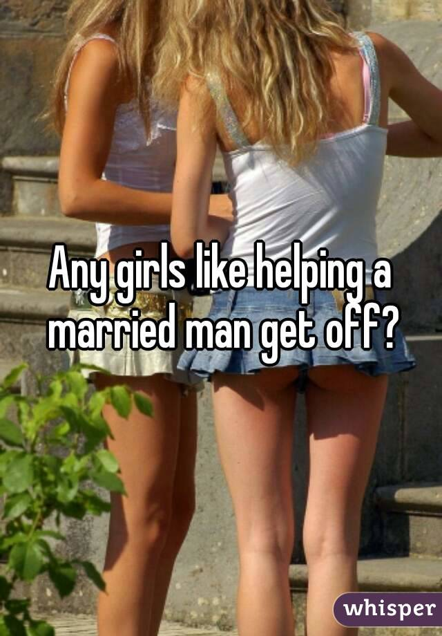 Any girls like helping a married man get off?