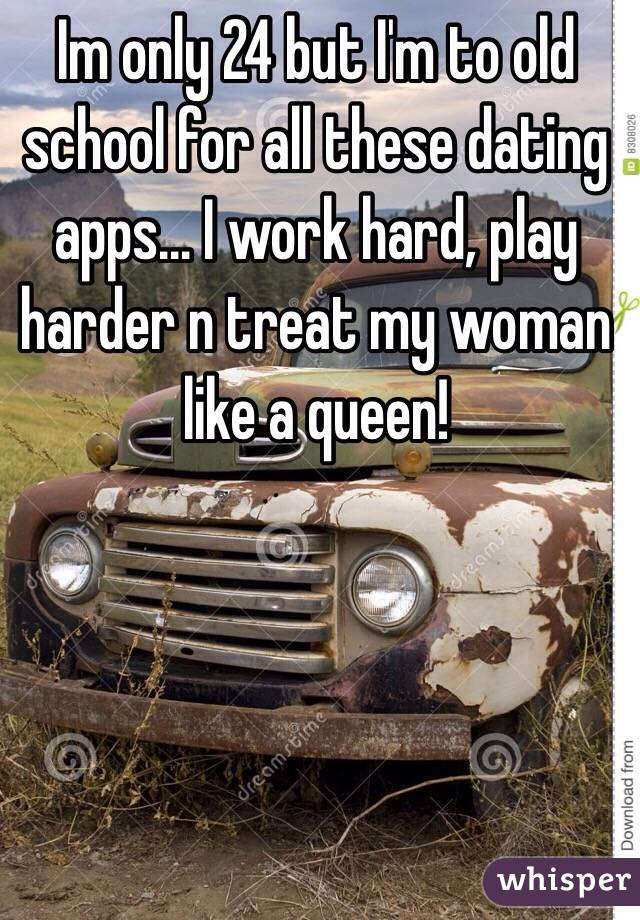 Im only 24 but I'm to old school for all these dating apps... I work hard, play harder n treat my woman like a queen!