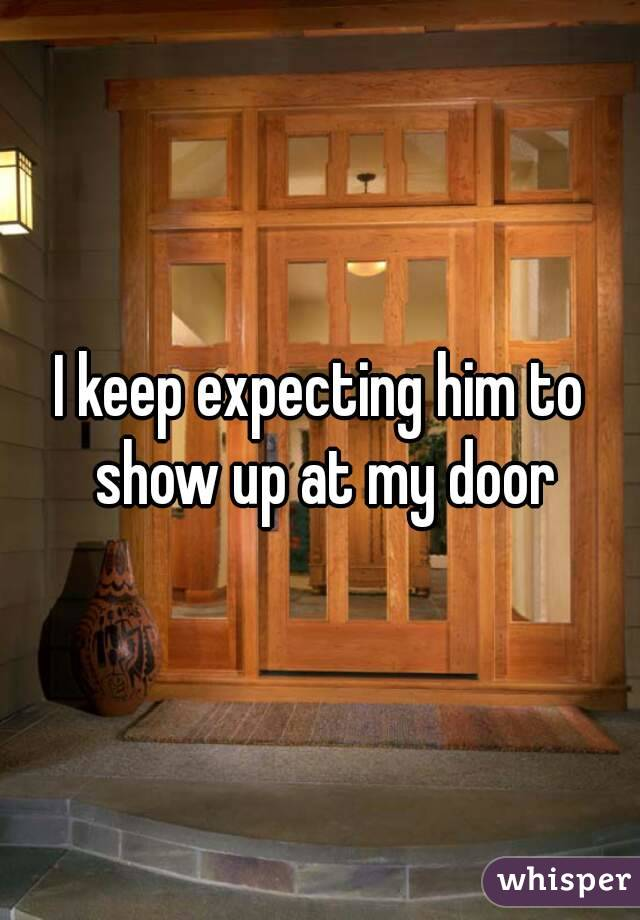 I keep expecting him to show up at my door