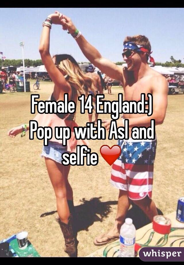 Female 14 England:) Pop up with Asl and selfie❤️