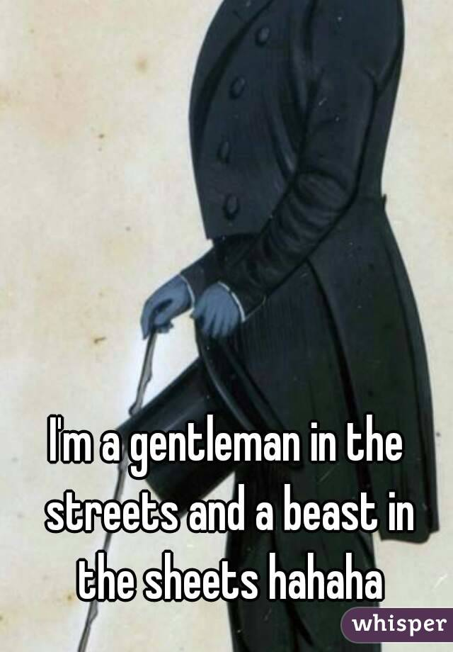 I'm a gentleman in the streets and a beast in the sheets hahaha