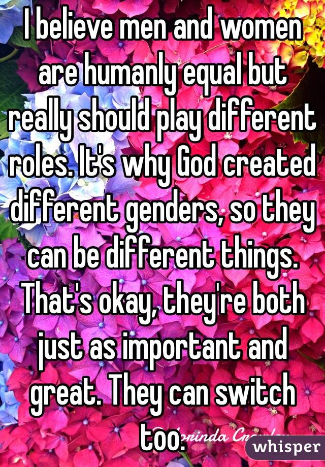 I believe men and women are humanly equal but really should play different roles. It's why God created different genders, so they can be different things. That's okay, they're both just as important and great. They can switch too.