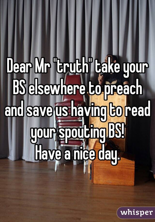"""Dear Mr """"truth"""" take your BS elsewhere to preach and save us having to read your spouting BS!  Have a nice day."""