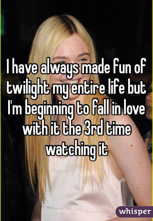 I have always made fun of twilight my entire life but I'm beginning to fall in love with it the 3rd time watching it