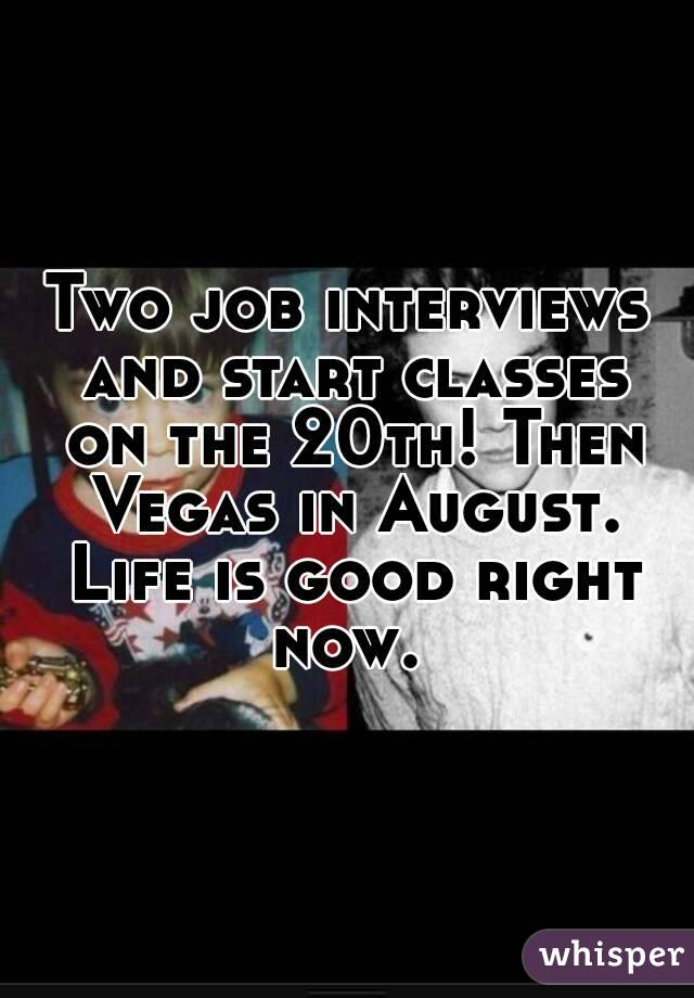 Two job interviews and start classes on the 20th! Then Vegas in August. Life is good right now.