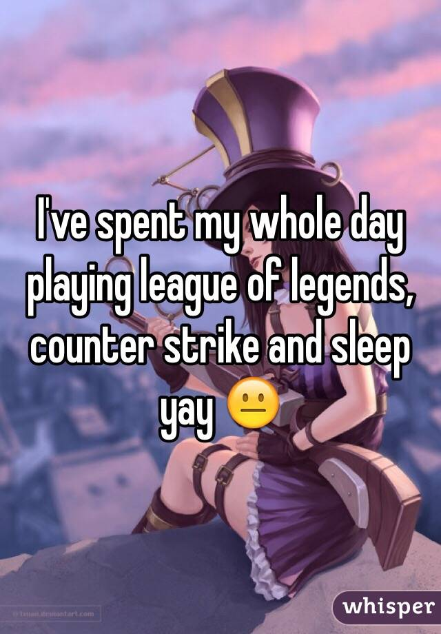 I've spent my whole day playing league of legends, counter strike and sleep yay 😐