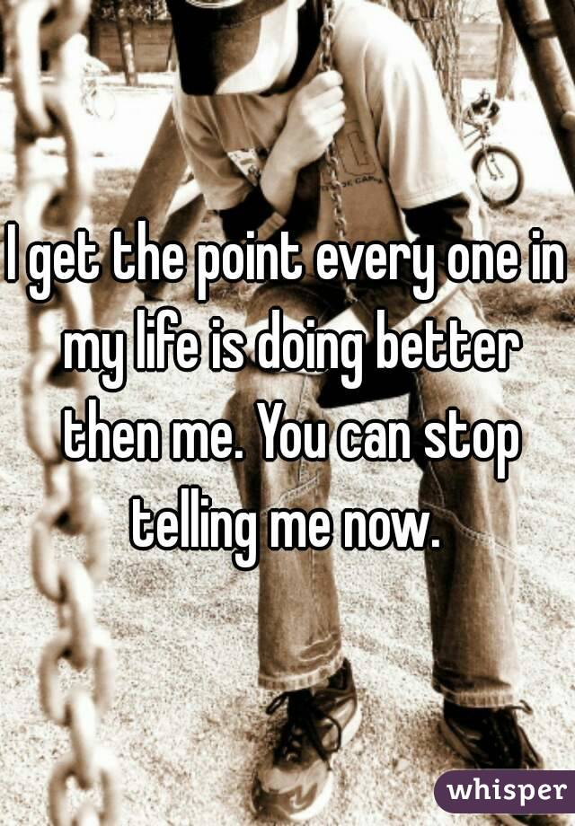 I get the point every one in my life is doing better then me. You can stop telling me now.