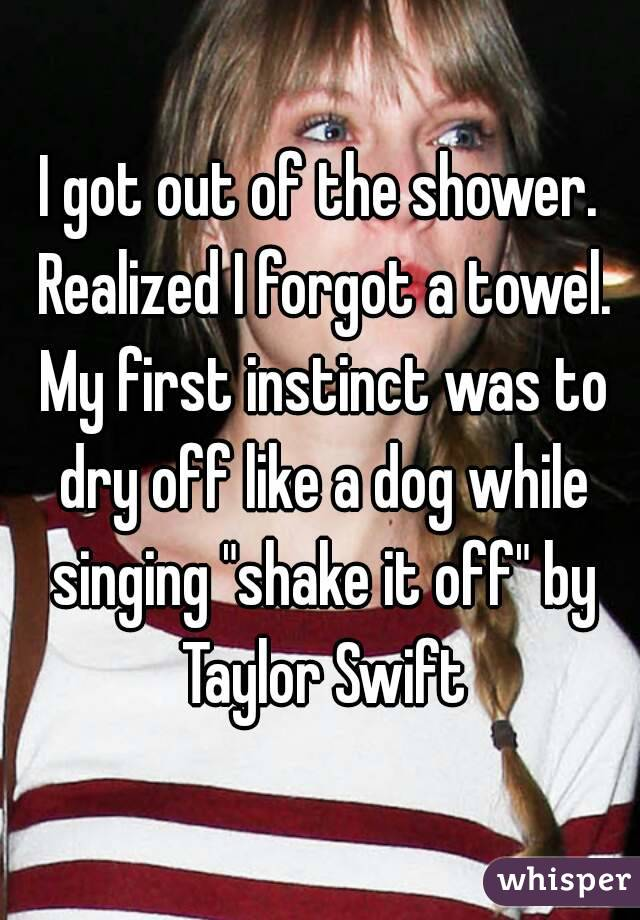 "I got out of the shower. Realized I forgot a towel. My first instinct was to dry off like a dog while singing ""shake it off"" by Taylor Swift"