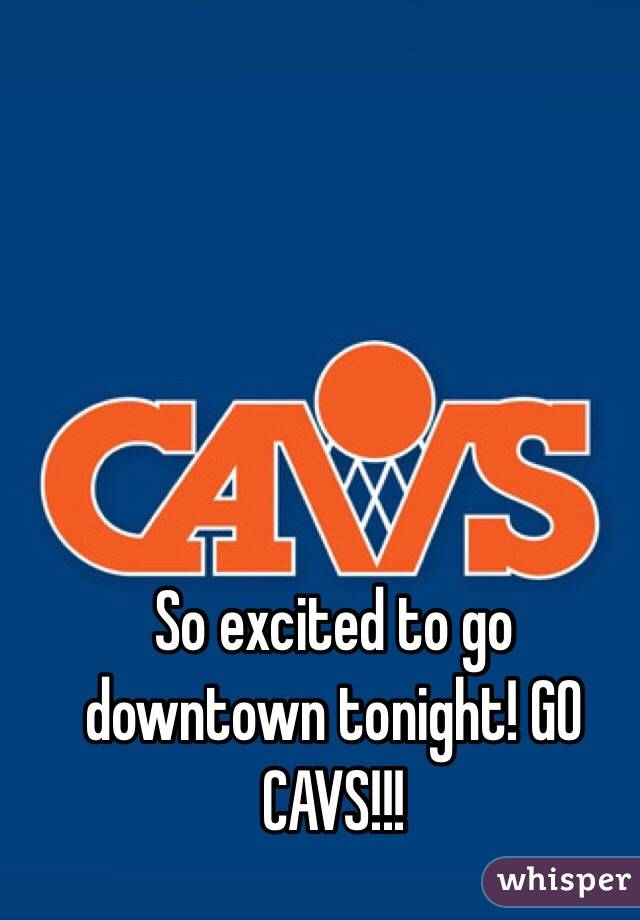 So excited to go downtown tonight! GO CAVS!!!