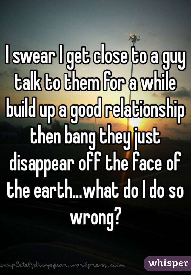 I swear I get close to a guy talk to them for a while build up a good relationship then bang they just disappear off the face of the earth...what do I do so wrong?