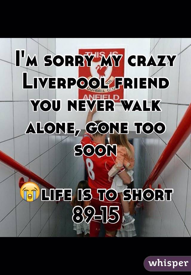 I'm sorry my crazy Liverpool friend you never walk alone, gone too soon   😭life is to short 89-15