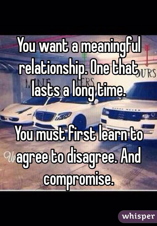You want a meaningful relationship. One that lasts a long time.  You must first learn to agree to disagree. And compromise.