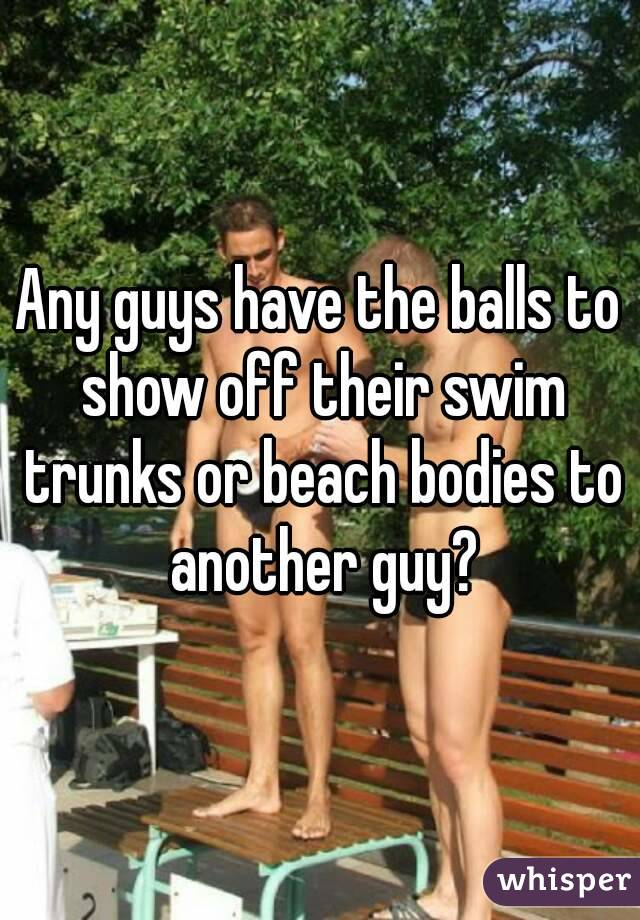 Any guys have the balls to show off their swim trunks or beach bodies to another guy?