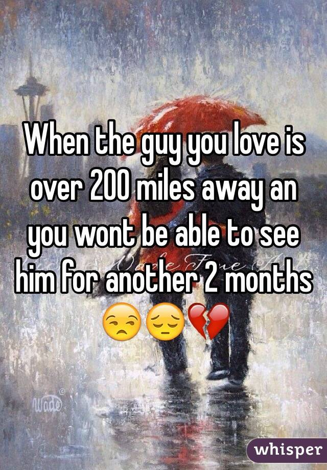 When the guy you love is over 200 miles away an you wont be able to see him for another 2 months 😒😔💔