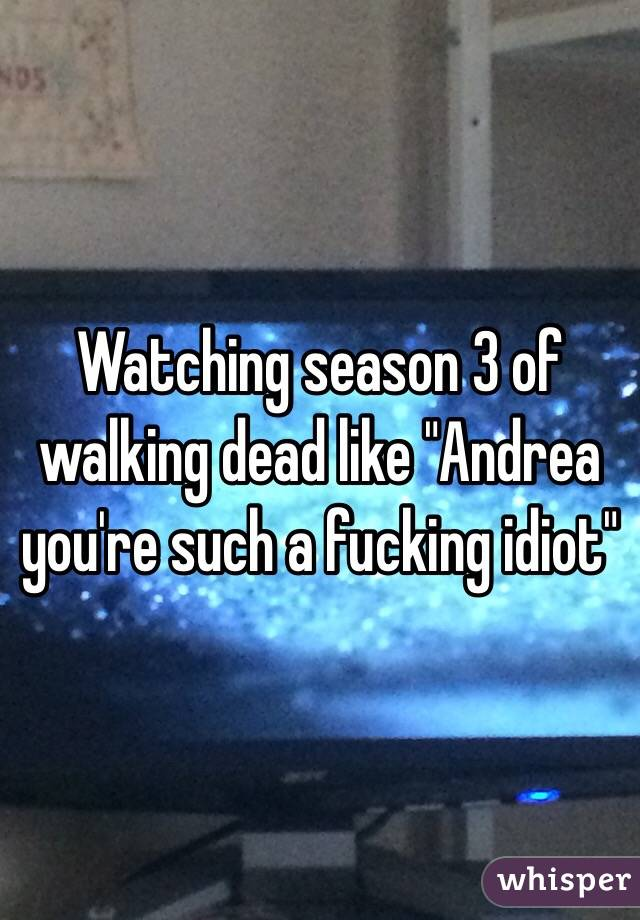 """Watching season 3 of walking dead like """"Andrea you're such a fucking idiot"""""""