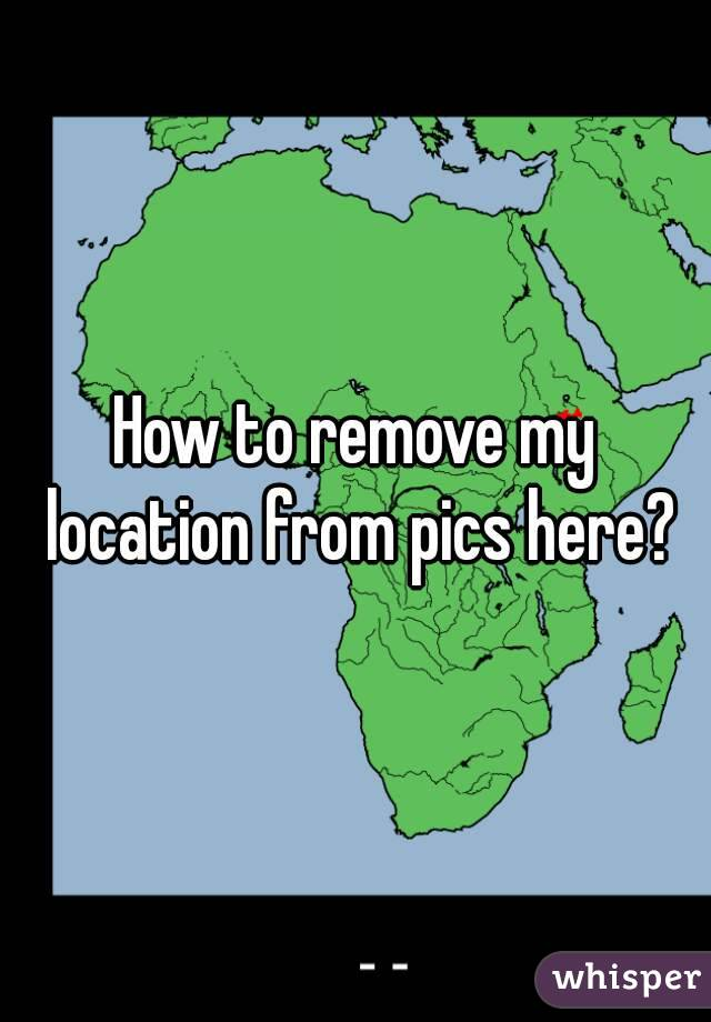 How to remove my location from pics here?
