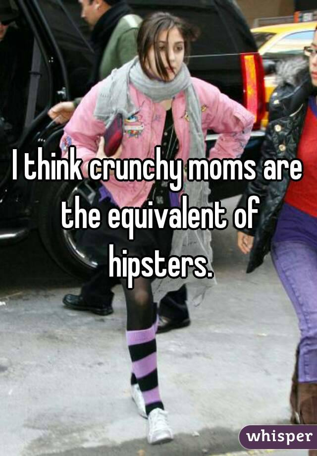 I think crunchy moms are the equivalent of hipsters.