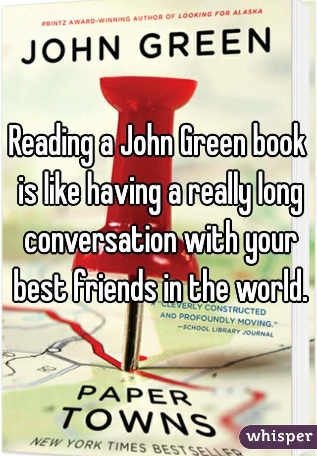 Reading a John Green book is like having a really long conversation with your best friends in the world.