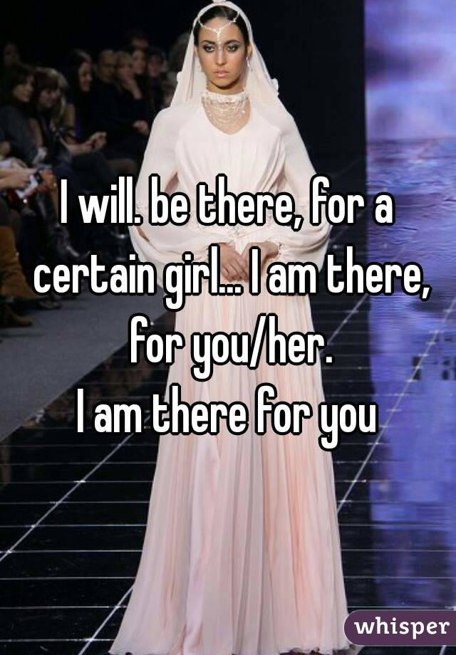 I will. be there, for a certain girl... I am there, for you/her. I am there for you