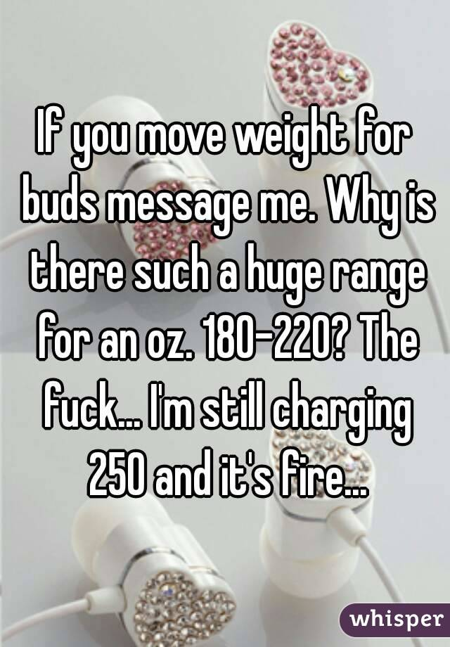 If you move weight for buds message me. Why is there such a huge range for an oz. 180-220? The fuck... I'm still charging 250 and it's fire...