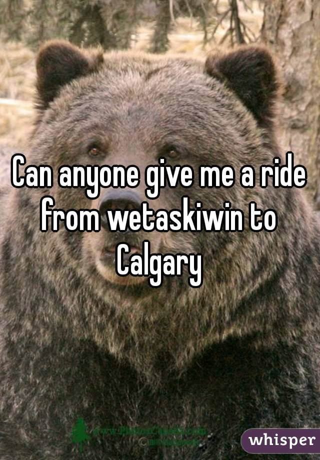 Can anyone give me a ride from wetaskiwin to  Calgary