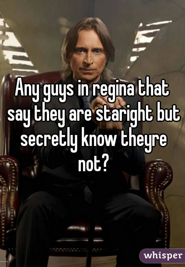 Any guys in regina that say they are staright but secretly know theyre not?