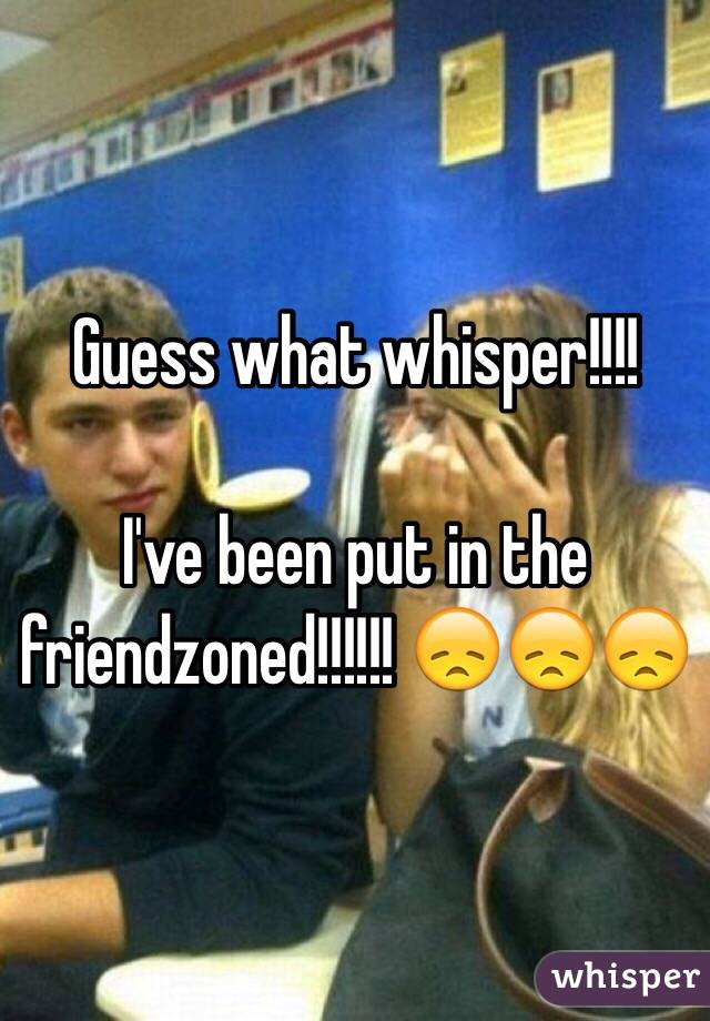 Guess what whisper!!!!  I've been put in the friendzoned!!!!!! 😞😞😞
