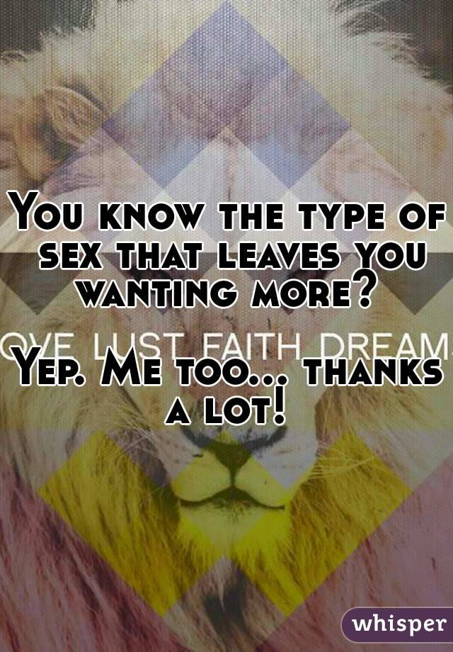 You know the type of sex that leaves you wanting more?   Yep. Me too... thanks a lot!