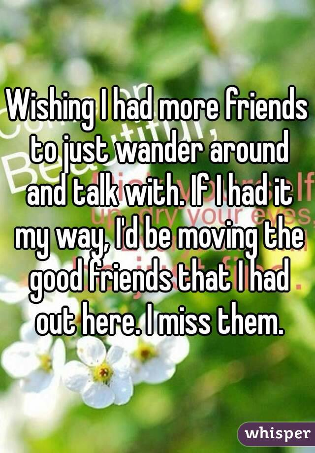 Wishing I had more friends to just wander around and talk with. If I had it my way, I'd be moving the good friends that I had out here. I miss them.