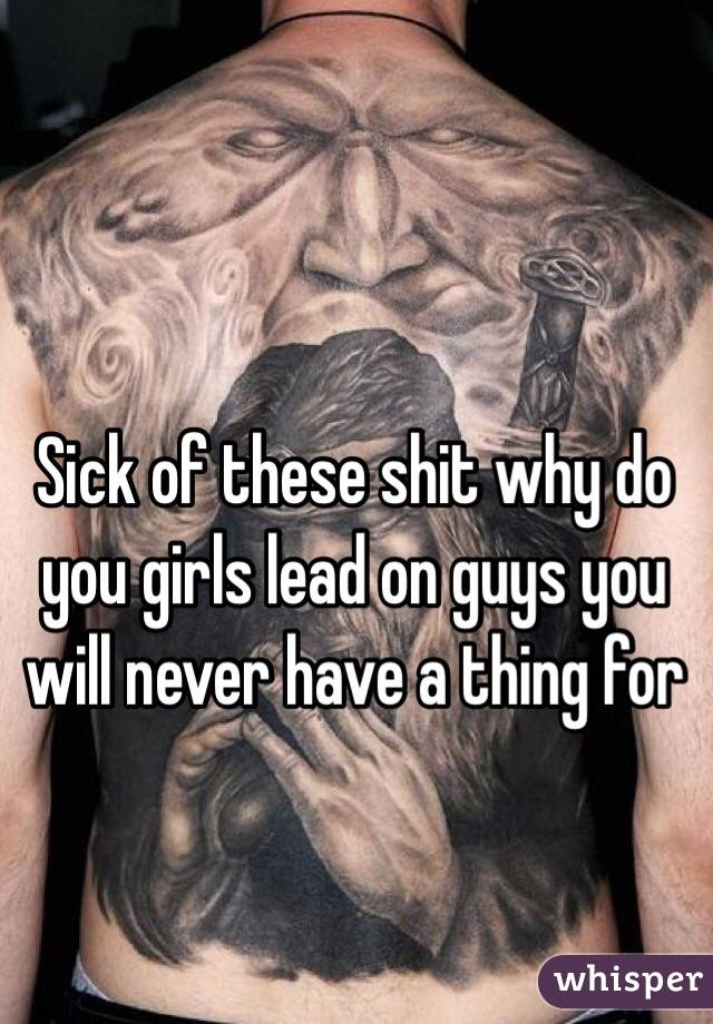Sick of these shit why do you girls lead on guys you will never have a thing for