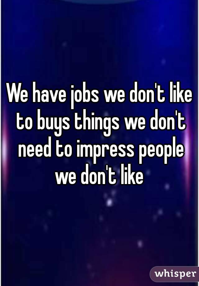 We have jobs we don't like to buys things we don't need to impress people we don't like