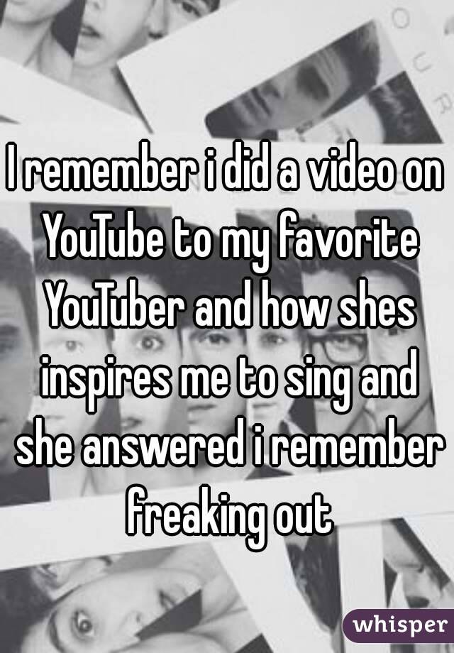 I remember i did a video on YouTube to my favorite YouTuber and how shes inspires me to sing and she answered i remember freaking out