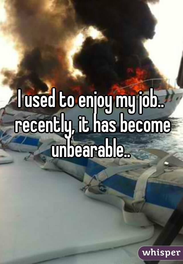 I used to enjoy my job.. recently, it has become unbearable..