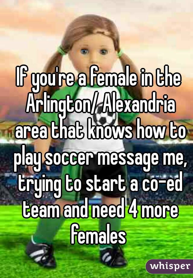 If you're a female in the Arlington/ Alexandria area that knows how to play soccer message me, trying to start a co-ed team and need 4 more females