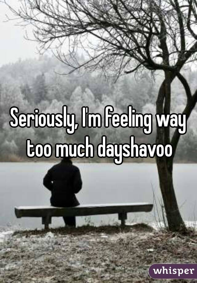 Seriously, I'm feeling way too much dayshavoo
