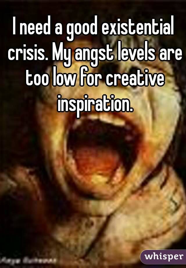 I need a good existential crisis. My angst levels are too low for creative inspiration.