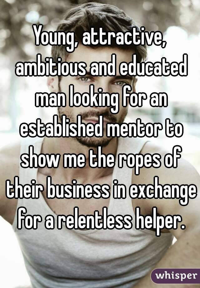 Young, attractive, ambitious and educated man looking for an established mentor to show me the ropes of their business in exchange for a relentless helper.