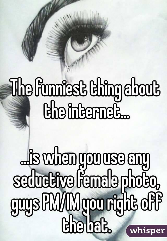 The funniest thing about the internet...  ...is when you use any seductive female photo, guys PM/IM you right off the bat.
