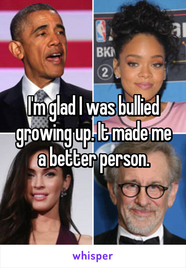 I'm glad I was bullied growing up. It made me a better person.