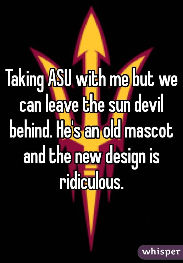 Taking ASU with me but we can leave the sun devil behind. He's an old mascot and the new design is ridiculous.