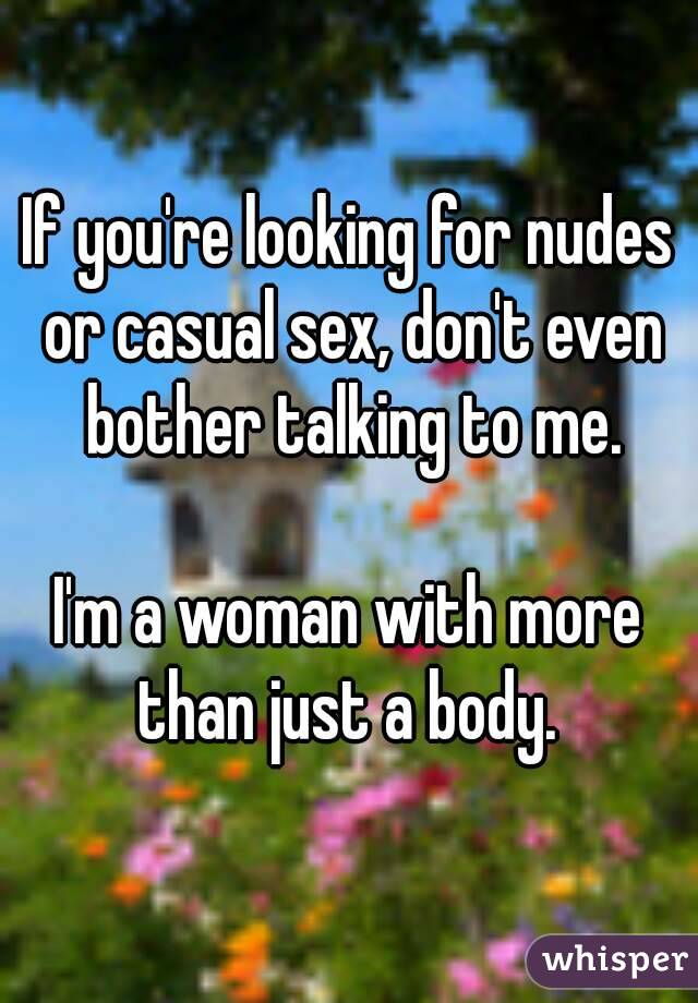If you're looking for nudes or casual sex, don't even bother talking to me.  I'm a woman with more than just a body.